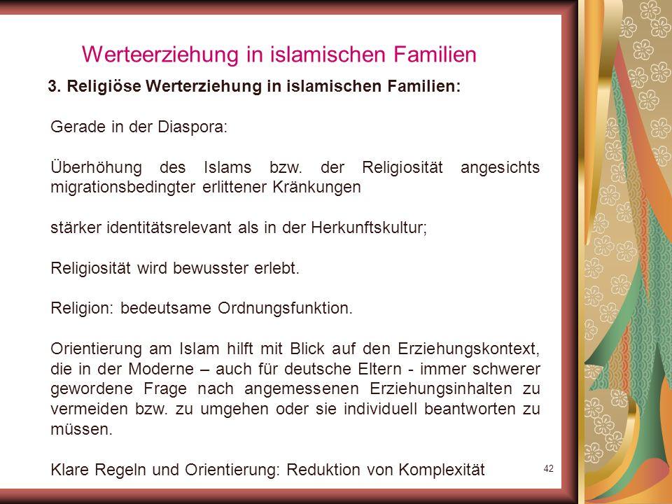 41 Werteerziehung in islamischen Familien 3. Religiöse Werterziehung in islamischen Familien: Ähnlich hohe Raten (55-61%) auch in der Studie von Boos-