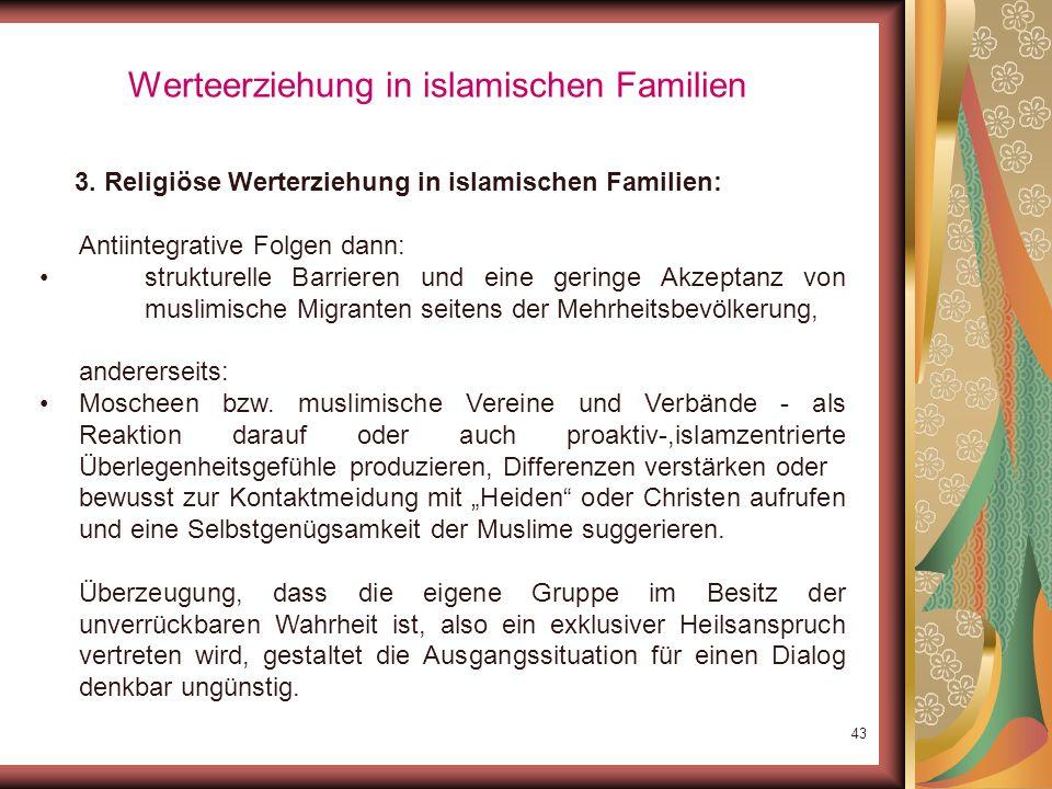 42 Werteerziehung in islamischen Familien 3. Religiöse Werterziehung in islamischen Familien: Gerade in der Diaspora: Überhöhung des Islams bzw. der R