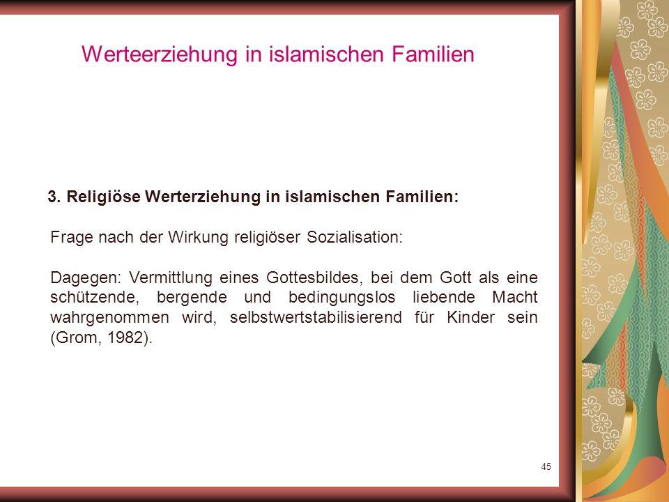 44 Werteerziehung in islamischen Familien 3. Religiöse Werterziehung in islamischen Familien: Frage nach der Wirkung religiöser Sozialisation: Angstbe
