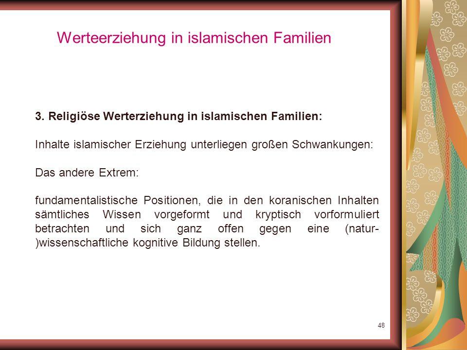 47 Werteerziehung in islamischen Familien 3. Religiöse Werterziehung in islamischen Familien: Inhalte islamischer Erziehung unterliegen großen Schwank