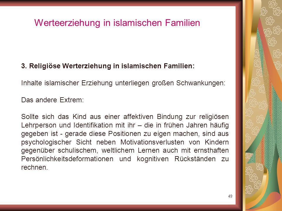 48 Werteerziehung in islamischen Familien 3. Religiöse Werterziehung in islamischen Familien: Inhalte islamischer Erziehung unterliegen großen Schwank
