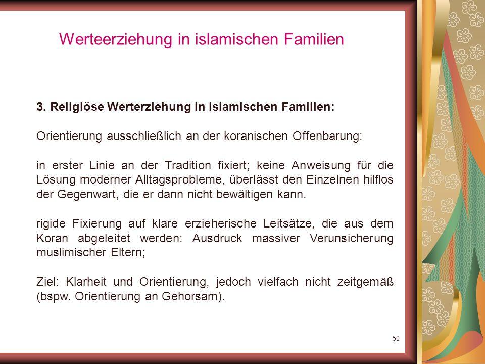 49 Werteerziehung in islamischen Familien 3. Religiöse Werterziehung in islamischen Familien: Inhalte islamischer Erziehung unterliegen großen Schwank