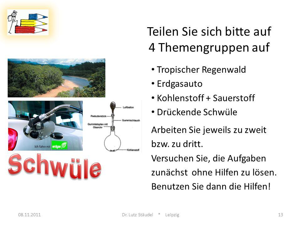 08.11.2011Dr. Lutz Stäudel * Leipzig13 Teilen Sie sich bitte auf 4 Themengruppen auf Tropischer Regenwald Erdgasauto Kohlenstoff + Sauerstoff Drückend