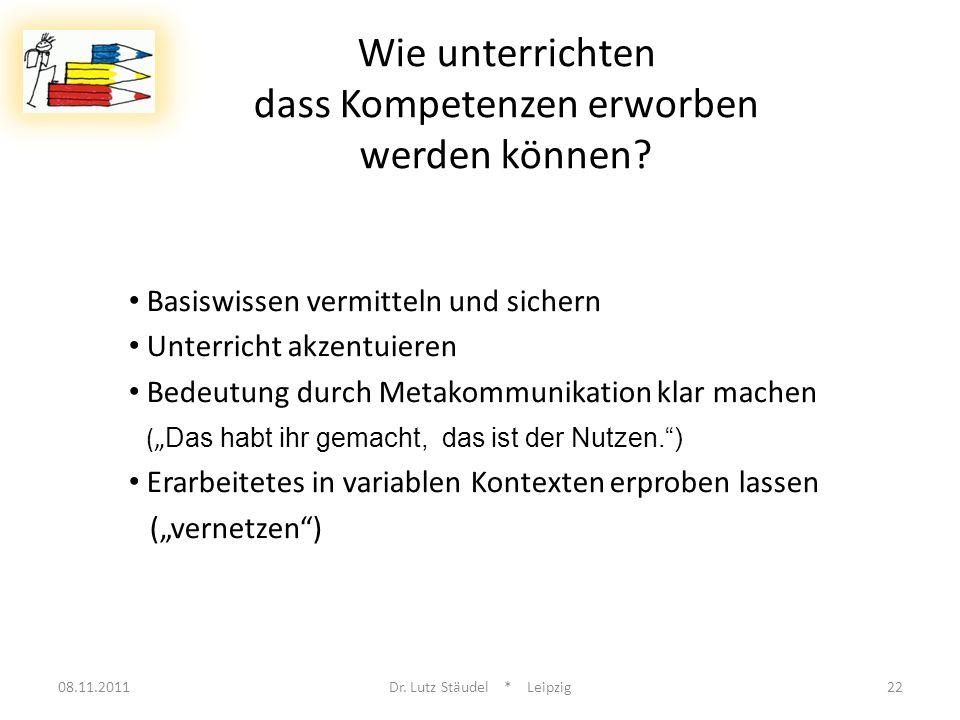08.11.2011Dr. Lutz Stäudel * Leipzig22 Wie unterrichten dass Kompetenzen erworben werden können? Basiswissen vermitteln und sichern Unterricht akzentu
