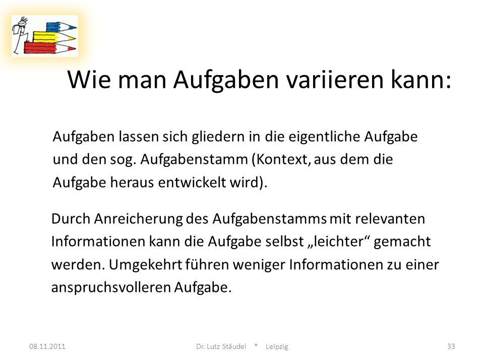 Wie man Aufgaben variieren kann: 08.11.2011Dr. Lutz Stäudel * Leipzig33 Aufgaben lassen sich gliedern in die eigentliche Aufgabe und den sog. Aufgaben