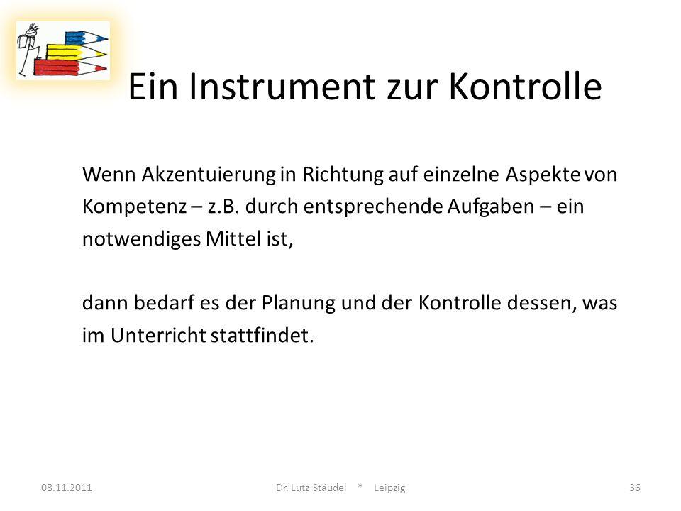 Ein Instrument zur Kontrolle 08.11.2011Dr. Lutz Stäudel * Leipzig36 Wenn Akzentuierung in Richtung auf einzelne Aspekte von Kompetenz – z.B. durch ent