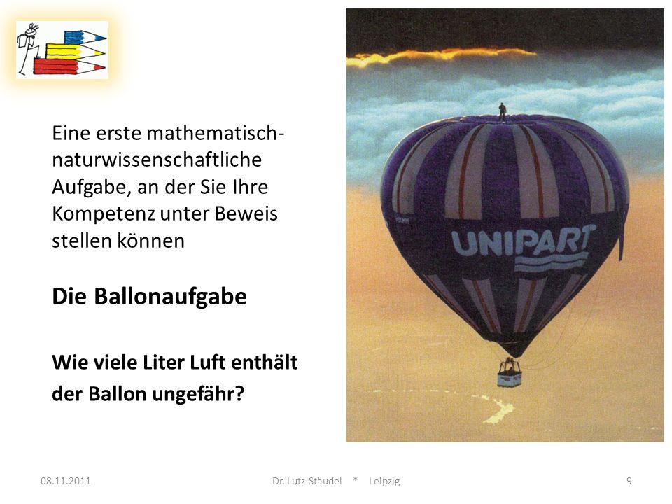 Eine erste mathematisch- naturwissenschaftliche Aufgabe, an der Sie Ihre Kompetenz unter Beweis stellen können Die Ballonaufgabe 08.11.2011Dr. Lutz St