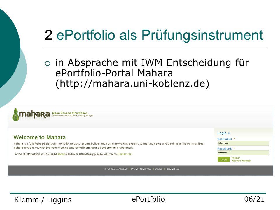 2 ePortfolio als Prüfungsinstrument in Absprache mit IWM Entscheidung für ePortfolio-Portal Mahara (http://mahara.uni-koblenz.de) ePortfolio06/21 Klem
