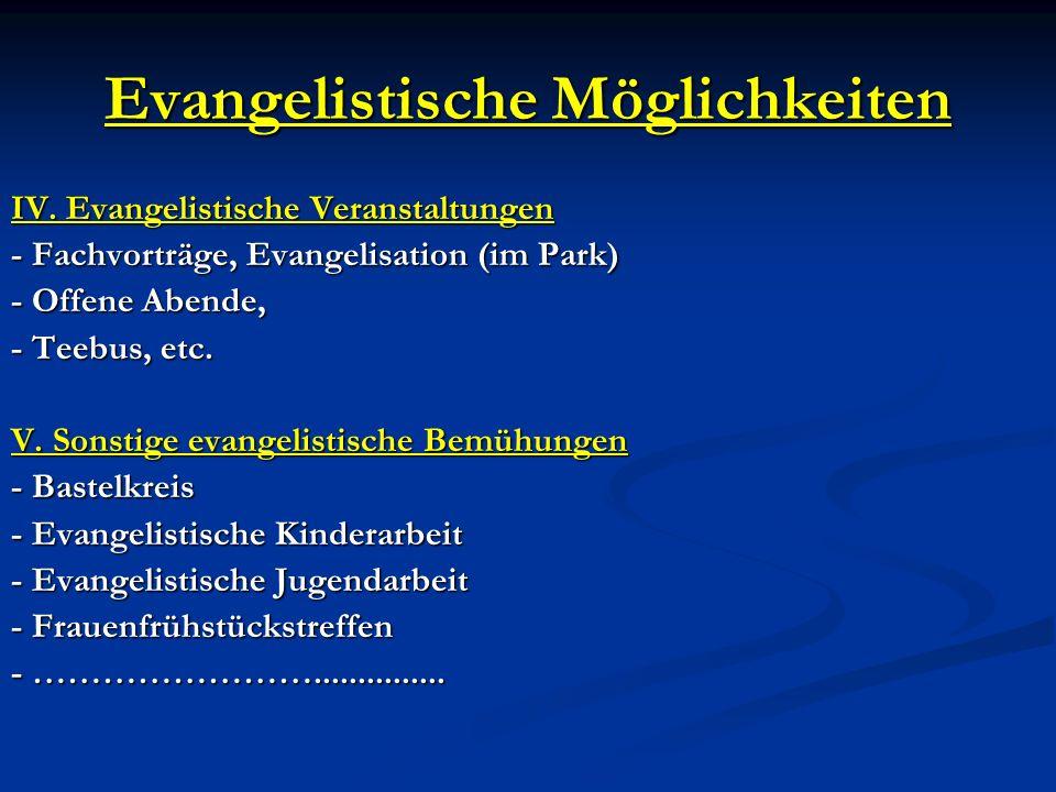 Evangelistische Möglichkeiten IV. Evangelistische Veranstaltungen - Fachvorträge, Evangelisation (im Park) - Offene Abende, - Teebus, etc. V. Sonstige