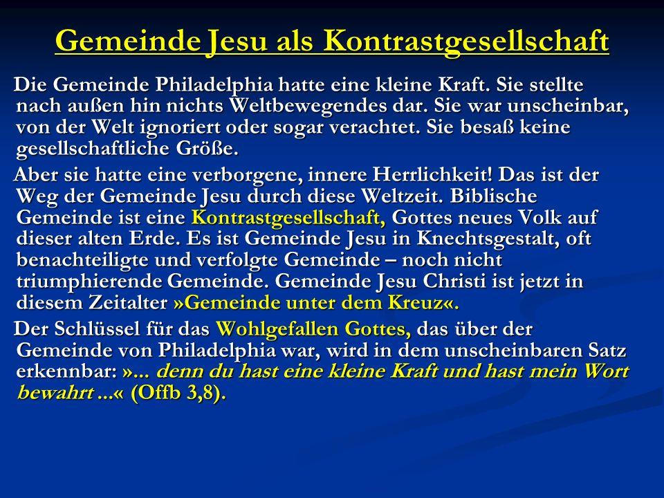 Gemeinde Jesu als Kontrastgesellschaft Die Gemeinde Philadelphia hatte eine kleine Kraft. Sie stellte nach außen hin nichts Weltbewegendes dar. Sie wa