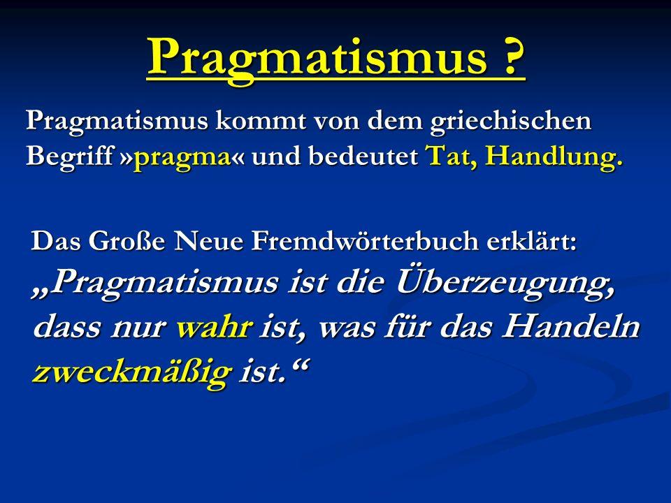 Pragmatismus ? Pragmatismus kommt von dem griechischen Begriff »pragma« und bedeutet Tat, Handlung. Das Große Neue Fremdwörterbuch erklärt: Pragmatism