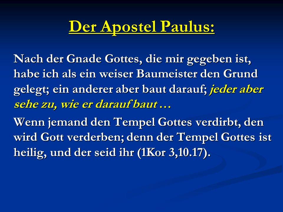 Der Apostel Paulus: Nach der Gnade Gottes, die mir gegeben ist, habe ich als ein weiser Baumeister den Grund gelegt; ein anderer aber baut darauf; jed