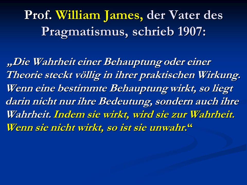 Prof. William James, der Vater des Pragmatismus, schrieb 1907: Die Wahrheit einer Behauptung oder einer Theorie steckt völlig in ihrer praktischen Wir