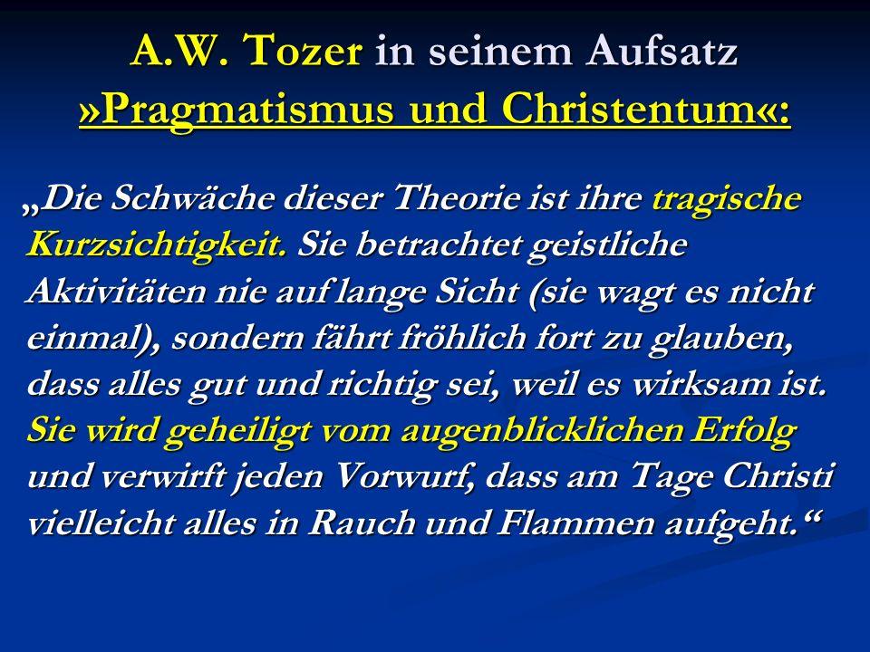 A.W. Tozer in seinem Aufsatz »Pragmatismus und Christentum«: Die Schwäche dieser Theorie ist ihre tragische Kurzsichtigkeit. Sie betrachtet geistliche