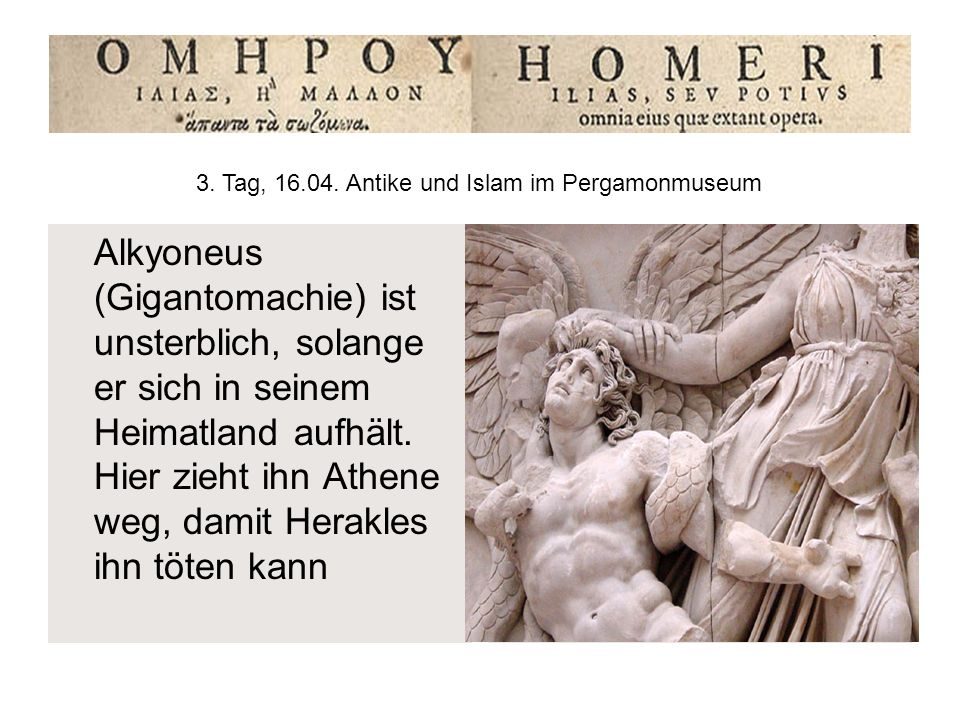 Alkyoneus (Gigantomachie) ist unsterblich, solange er sich in seinem Heimatland aufhält. Hier zieht ihn Athene weg, damit Herakles ihn töten kann 3. T