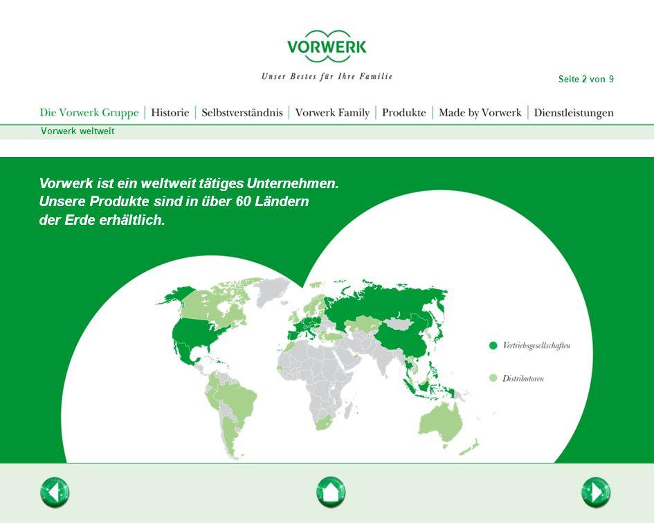 Vorwerk weltweit Seite 2 von 9 Vorwerk ist ein weltweit tätiges Unternehmen. Unsere Produkte sind in über 60 Ländern der Erde erhältlich.