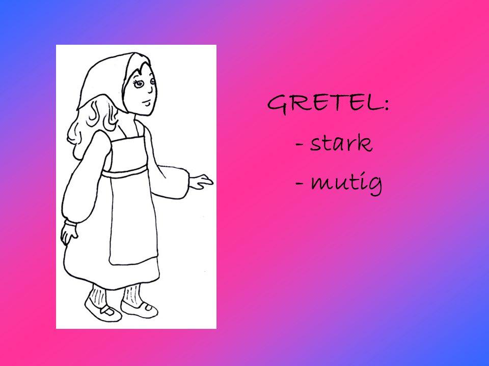 GRETEL : - stark - mutig