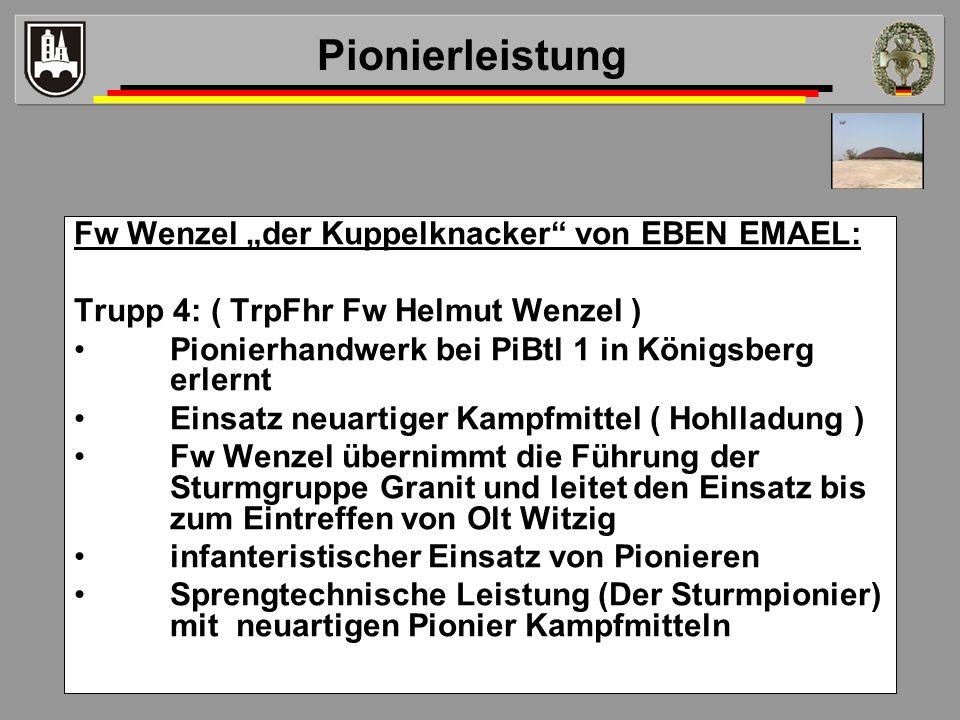 Fw Wenzel der Kuppelknacker von EBEN EMAEL: Trupp 4: ( TrpFhr Fw Helmut Wenzel ) Pionierhandwerk bei PiBtl 1 in Königsberg erlernt Einsatz neuartiger