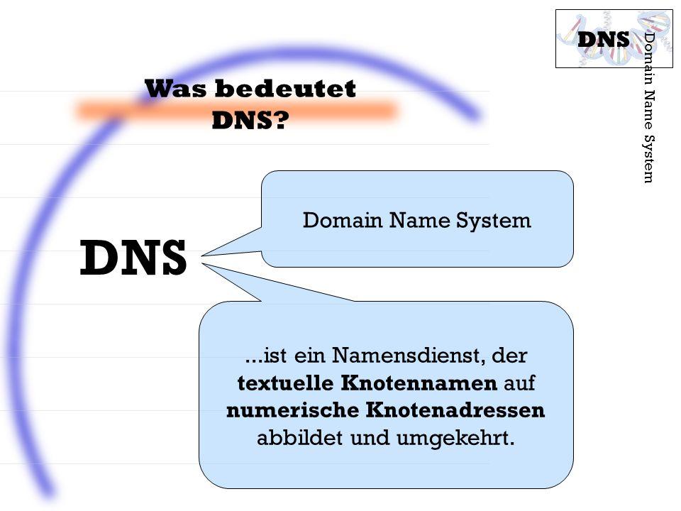 Was bedeutet DNS? Domain Name System DNS Domain Name System...ist ein Namensdienst, der textuelle Knotennamen auf numerische Knotenadressen abbildet u