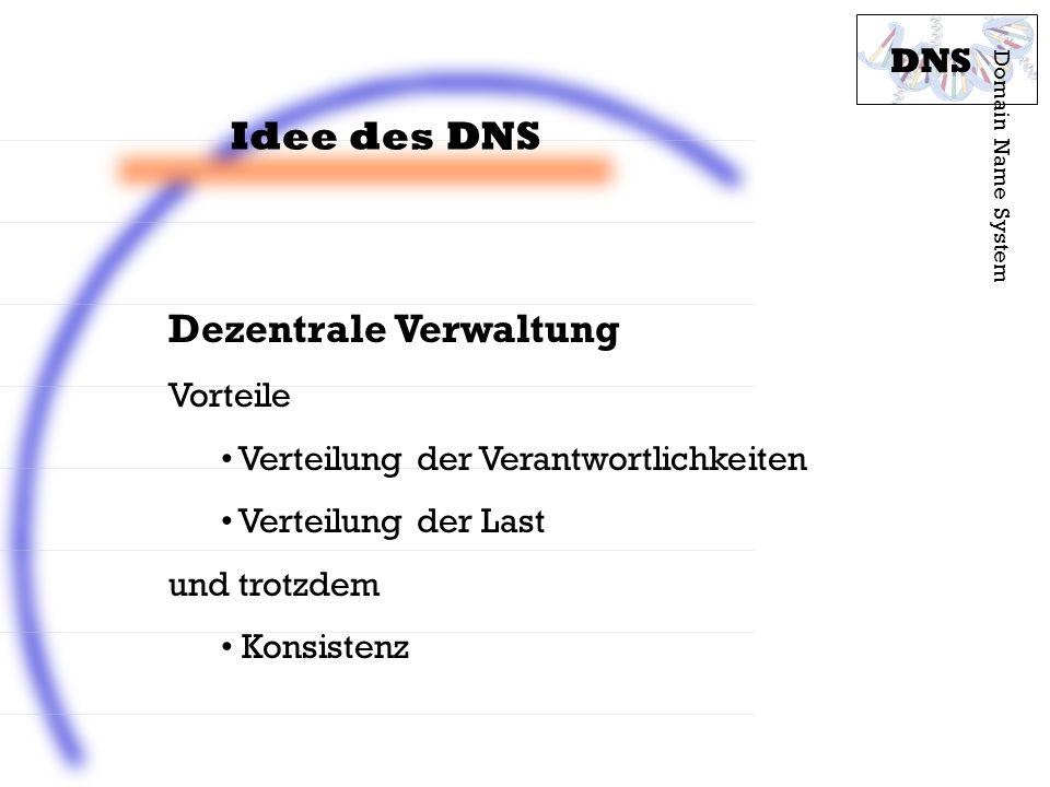 Idee des DNS Domain Name System DNS Dezentrale Verwaltung Vorteile Verteilung der Verantwortlichkeiten Verteilung der Last und trotzdem Konsistenz