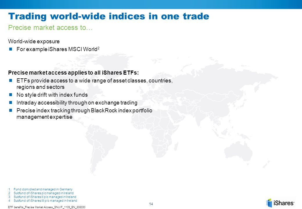 14 Trading world-wide indices in one trade World-wide exposure For example iShares MSCI World 2 Precise market access applies to all iShares ETFs: ETF