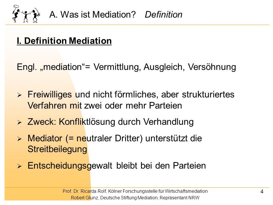 Prof. Dr. Ricarda Rolf, Kölner Forschungsstelle für Wirtschaftsmediation Robert Glunz, Deutsche Stiftung Mediation, Repräsentant NRW 4 A. Was ist Medi