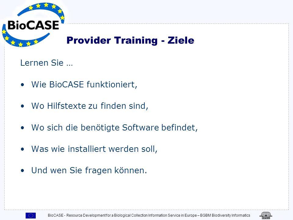 Provider Training - Ziele Lernen Sie … Wie BioCASE funktioniert, Wo Hilfstexte zu finden sind, Wo sich die benötigte Software befindet, Was wie installiert werden soll, Und wen Sie fragen können.