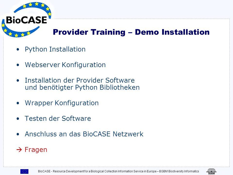 BioCASE - Resource Development for a Biological Collection Information Service in Europe – BGBM Biodiversity Informatics Installation, Überblick (1) 1.Installation von Python Version 2.3 2.Konfiguration des Webservers für Python CGIs 3.Installation der Provider Software auf dem Webserver and Einstellung der Sicherheitsrechte 4.Testen der Python Installation mit dem cgi-test Paket der Provider Software 5.Installation benötigter Python Bibliotheken und optionaler Datenbank Treiber