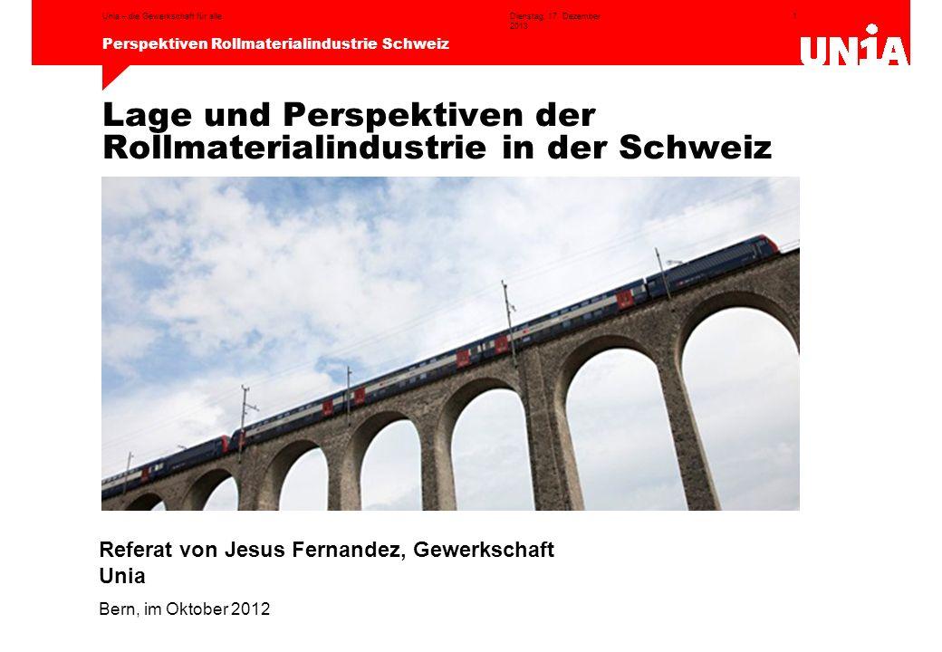 1 Perspektiven Rollmaterialindustrie Schweiz Dienstag, 17. Dezember 2013 Unia – die Gewerkschaft für alle Lage und Perspektiven der Rollmaterialindust