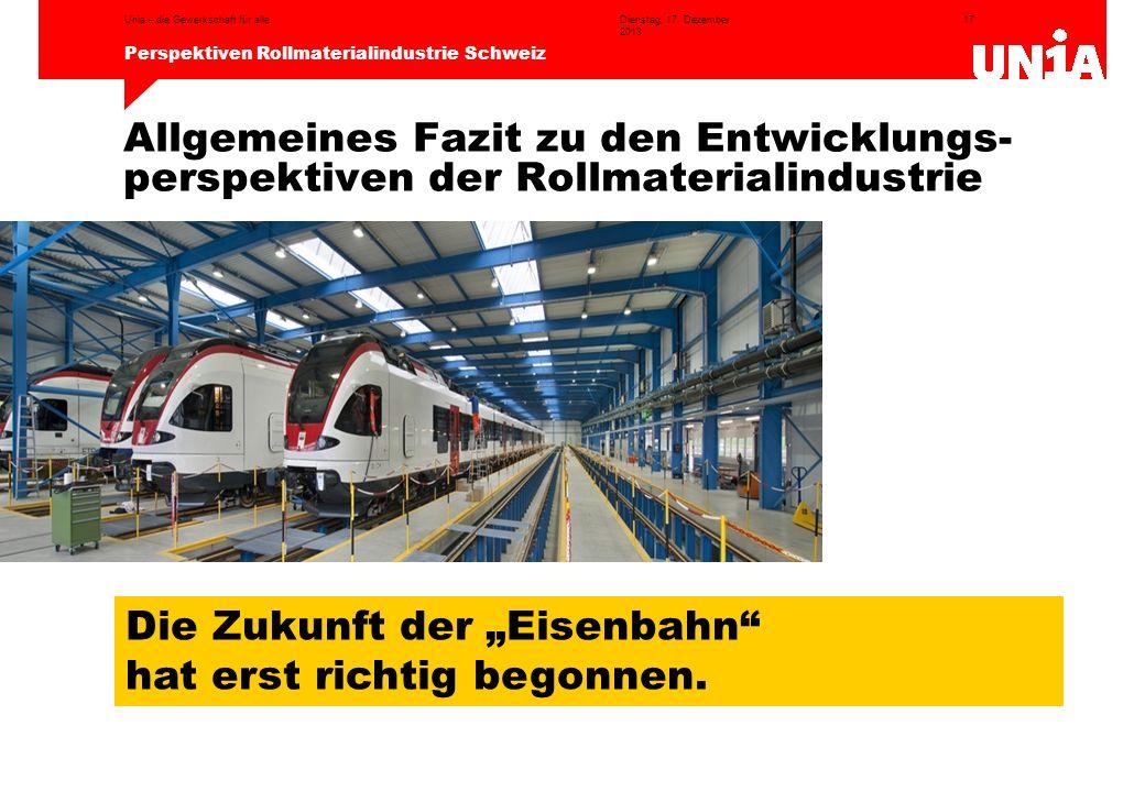 17 Perspektiven Rollmaterialindustrie Schweiz Dienstag, 17. Dezember 2013 Unia – die Gewerkschaft für alle Allgemeines Fazit zu den Entwicklungs- pers