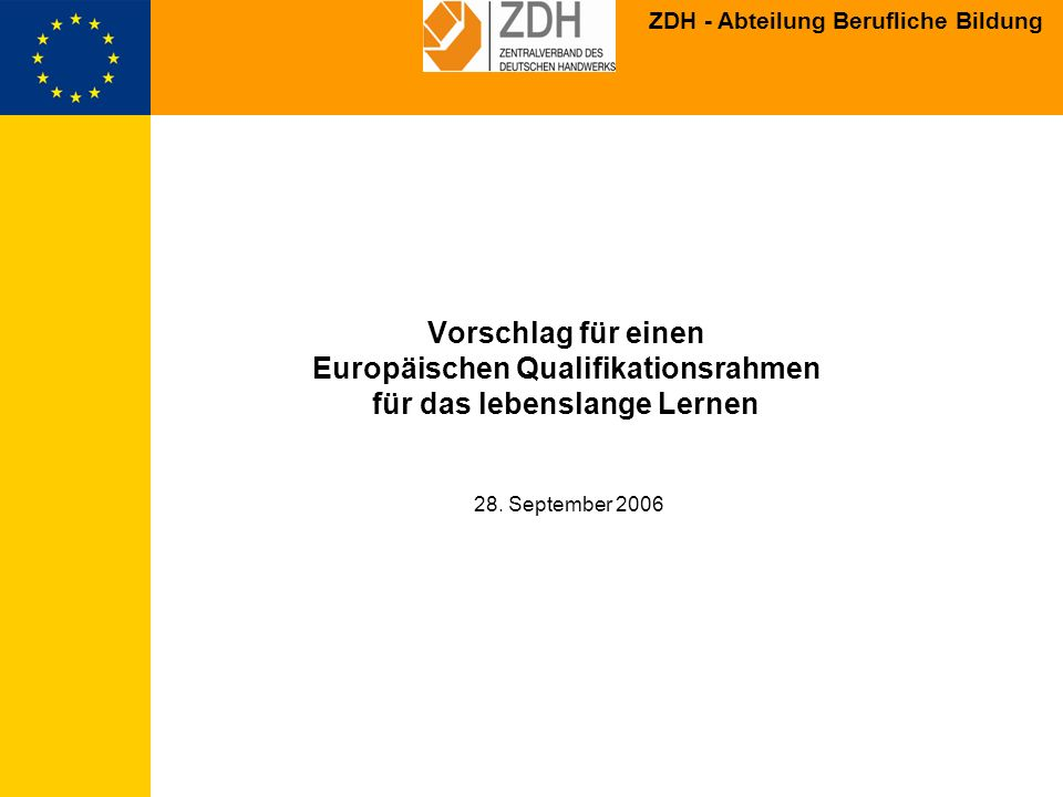 ZDH - Abteilung Berufliche Bildung Brügge-Kopenhagen-Prozess: EU-Bildungsminister beschließen verstärke Zusammenarbeit in der beruflichen Bildung; der EU-Kommission kommt eine koordinierende Rolle zu Mandat (Maastricht-Kommunique 14.12.2004): EU-Bildungsminister beschließen die Entwicklung eines Europäischen Qualifikationsrahmens, der EQF soll alle Bildungsbereiche umfassen (allgemeine, berufliche und Hochschulbildung) und einen starken Bezug zum Arbeitsmarkt haben EU-weiter Konsultationsprozess: bis Ende Dezember 2005: 120 Rückmeldungen zum vorgelegten EQF- Vorschlag aus den Mitgliedstaaten derzeit konzeptionelle Anpassungen (auch durch Modellprojekte) Fertigstellung einer KOM-Mitteilung bzw.