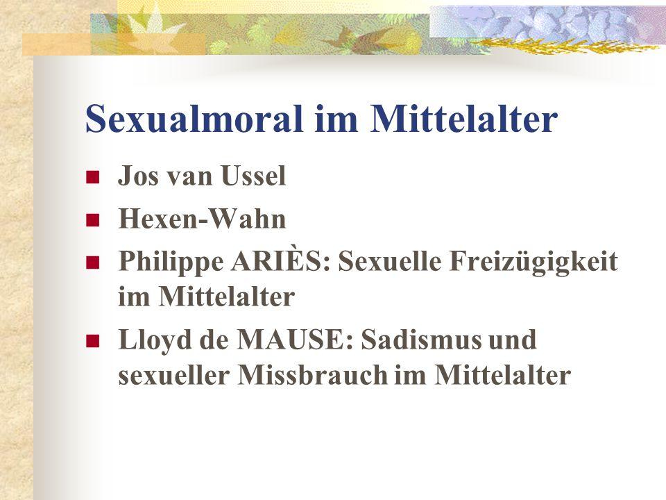 Sexualmoral im Mittelalter Jos van Ussel Hexen-Wahn Philippe ARIÈS: Sexuelle Freizügigkeit im Mittelalter Lloyd de MAUSE: Sadismus und sexueller Missb