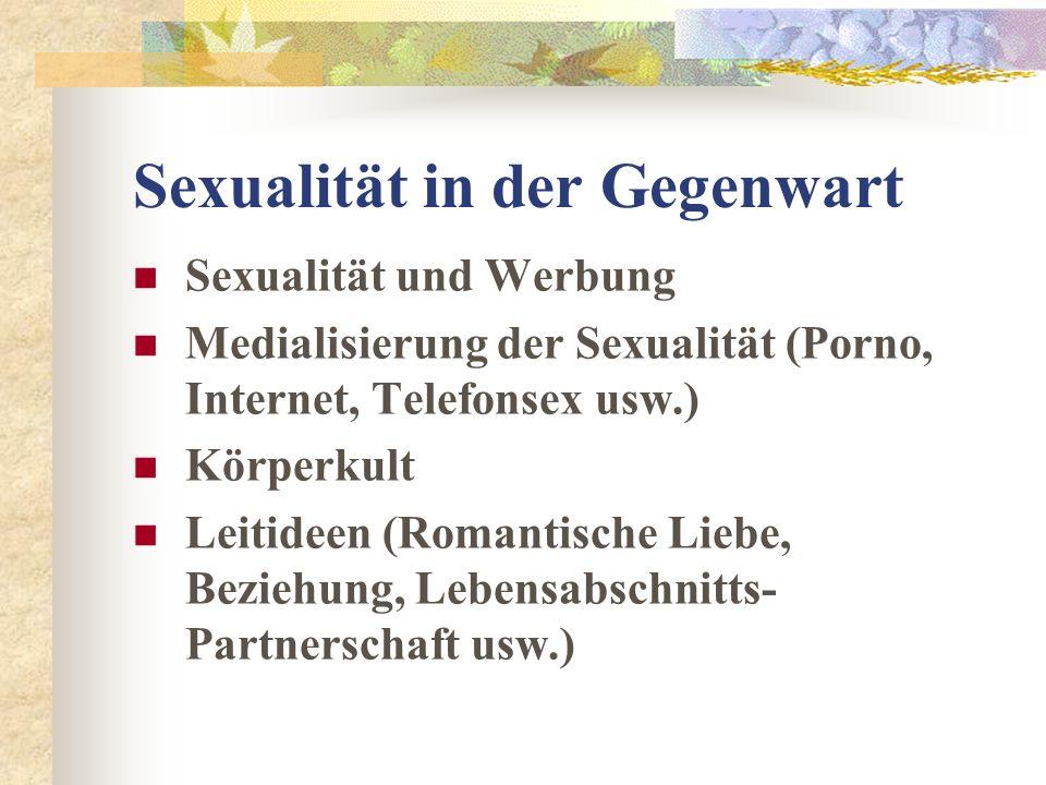 Sexualität in der Gegenwart Sexualität und Werbung Medialisierung der Sexualität (Porno, Internet, Telefonsex usw.) Körperkult Leitideen (Romantische