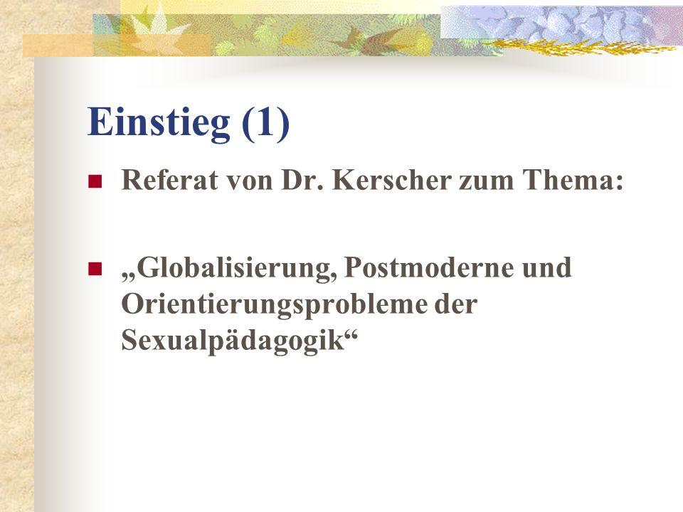 Einstieg (1) Referat von Dr. Kerscher zum Thema: Globalisierung, Postmoderne und Orientierungsprobleme der Sexualpädagogik
