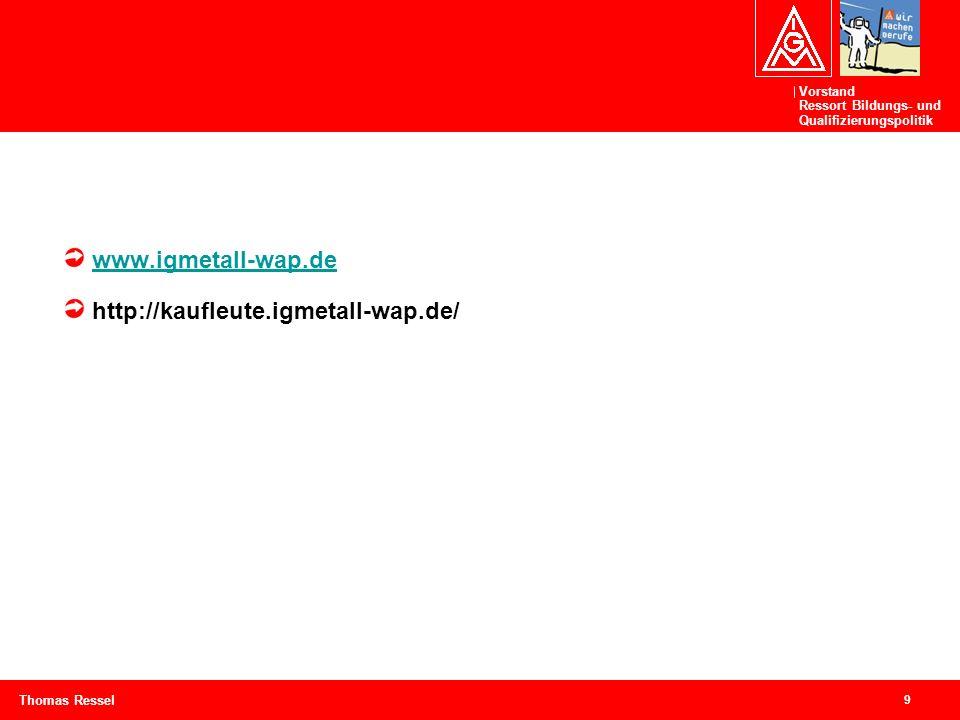 Vorstand Ressort Bildungs- und Qualifizierungspolitik 9 Thomas Ressel www.igmetall-wap.de http://kaufleute.igmetall-wap.de/