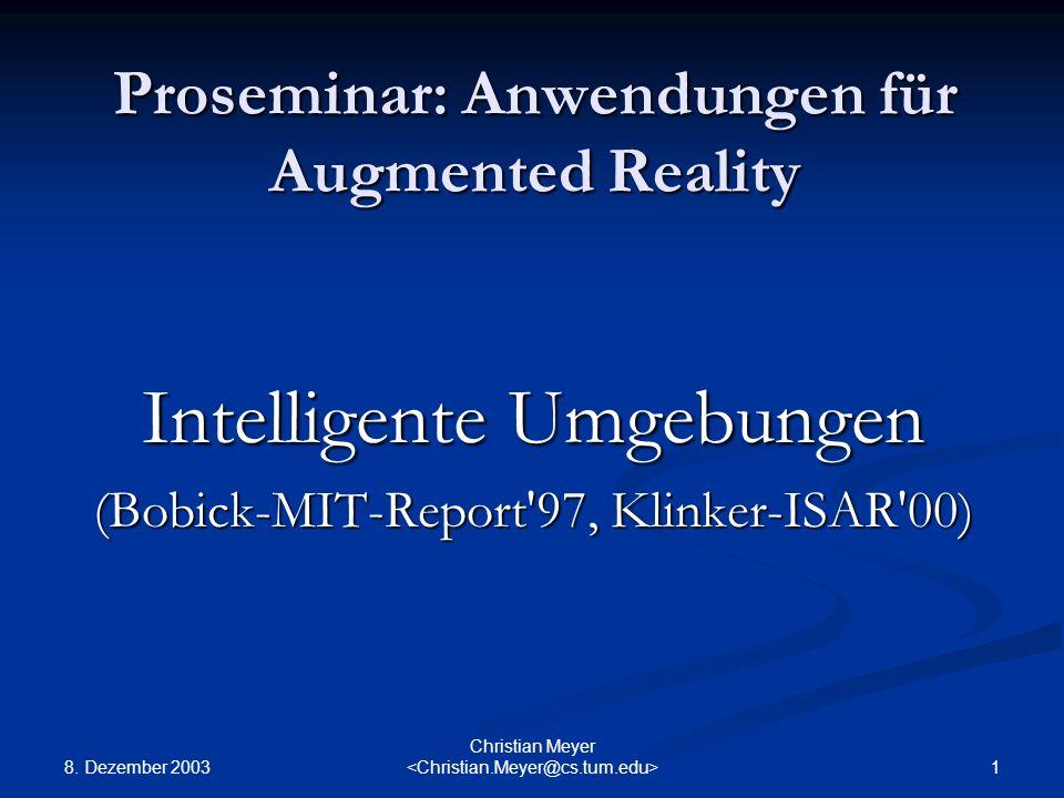 8. Dezember 2003 1 Christian Meyer Proseminar: Anwendungen für Augmented Reality Intelligente Umgebungen (Bobick-MIT-Report'97, Klinker-ISAR'00)