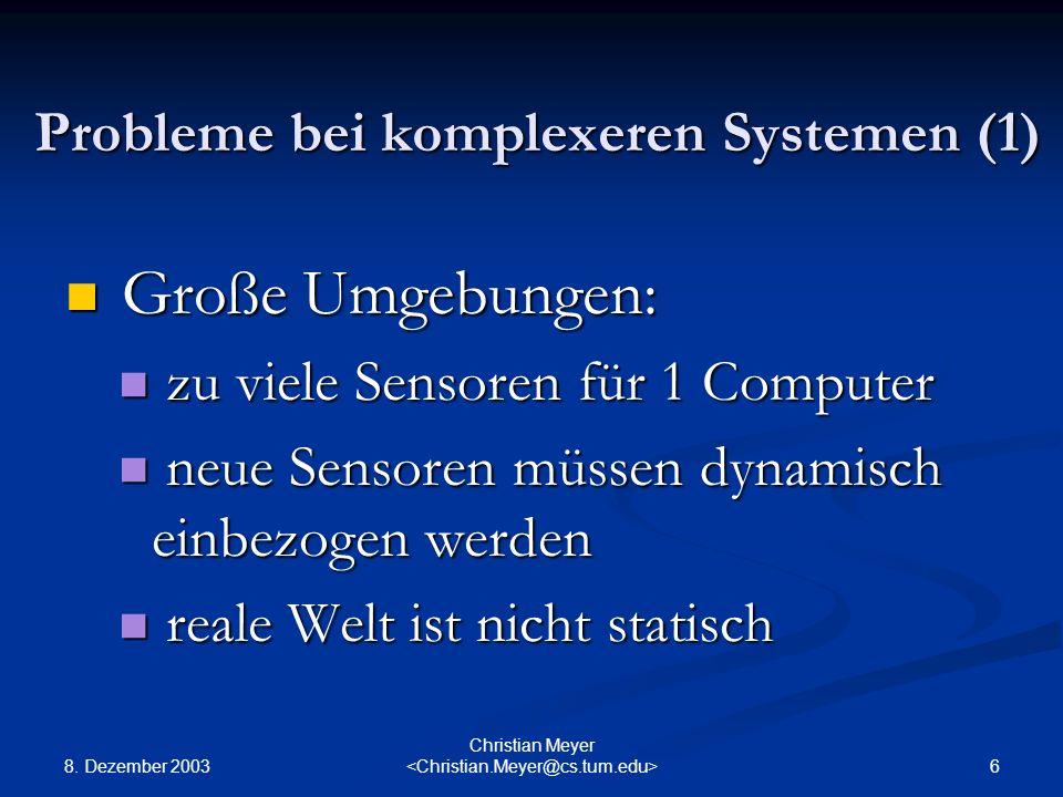 8. Dezember 2003 6 Christian Meyer Probleme bei komplexeren Systemen (1) Große Umgebungen: Große Umgebungen: zu viele Sensoren für 1 Computer zu viele