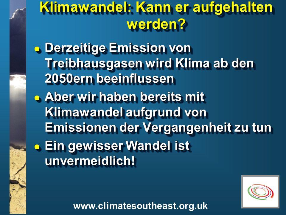 www.climatesoutheast.org.uk Klimawandel: Kann er aufgehalten werden? l Derzeitige Emission von Treibhausgasen wird Klima ab den 2050ern beeinflussen l