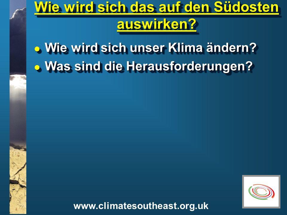 www.climatesoutheast.org.uk Wie wird sich das auf den Südosten auswirken? l Wie wird sich unser Klima ändern? l Was sind die Herausforderungen? l Wie