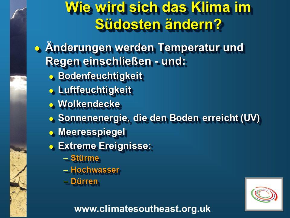 www.climatesoutheast.org.uk Wie wird sich das Klima im Südosten ändern? l Änderungen werden Temperatur und Regen einschließen - und: l Bodenfeuchtigke