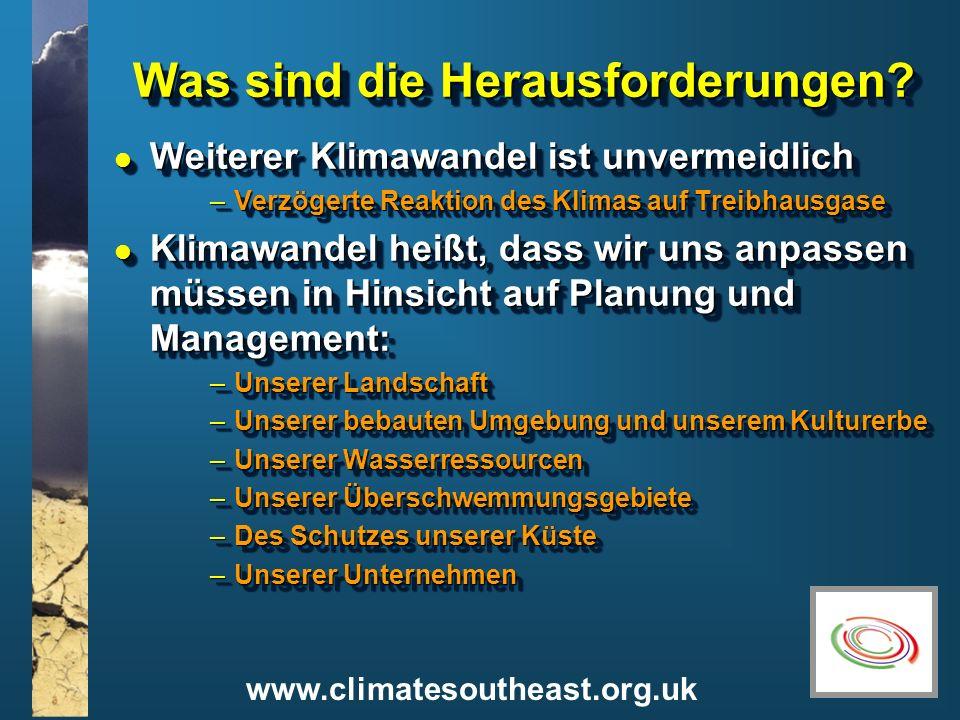 www.climatesoutheast.org.uk Was sind die Herausforderungen? l Weiterer Klimawandel ist unvermeidlich –Verzögerte Reaktion des Klimas auf Treibhausgase