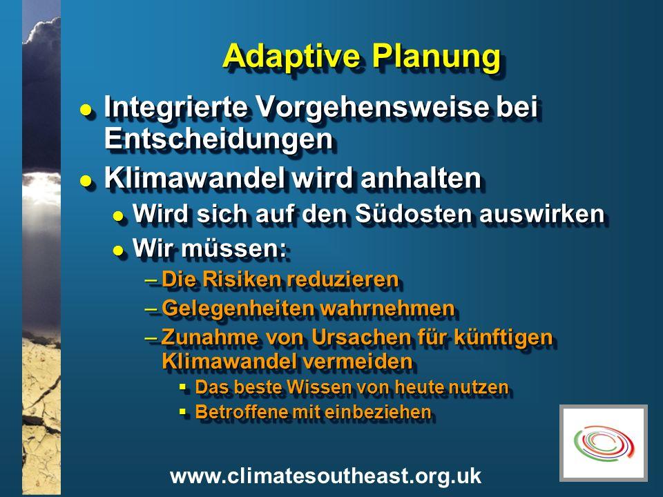 www.climatesoutheast.org.uk Adaptive Planung l Integrierte Vorgehensweise bei Entscheidungen l Klimawandel wird anhalten l Wird sich auf den Südosten