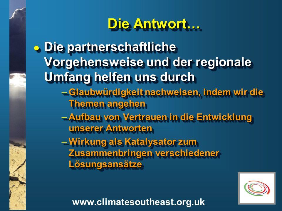 www.climatesoutheast.org.uk Die Antwort… l Die partnerschaftliche Vorgehensweise und der regionale Umfang helfen uns durch –Glaubwürdigkeit nachweisen