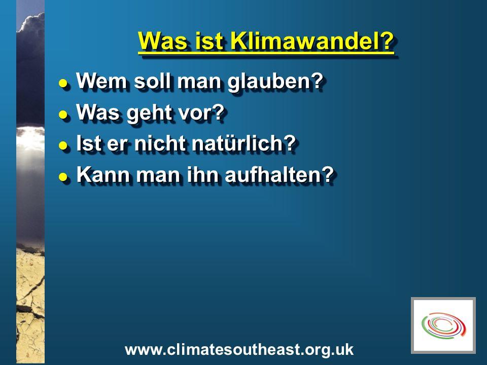 www.climatesoutheast.org.uk Was ist Klimawandel? l Wem soll man glauben? l Was geht vor? l Ist er nicht natürlich? l Kann man ihn aufhalten? l Wem sol