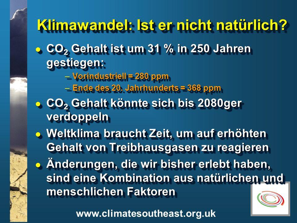 www.climatesoutheast.org.uk Klimawandel: Ist er nicht natürlich? l CO 2 Gehalt ist um 31 % in 250 Jahren gestiegen: –Vorindustriell = 280 ppm –Ende de