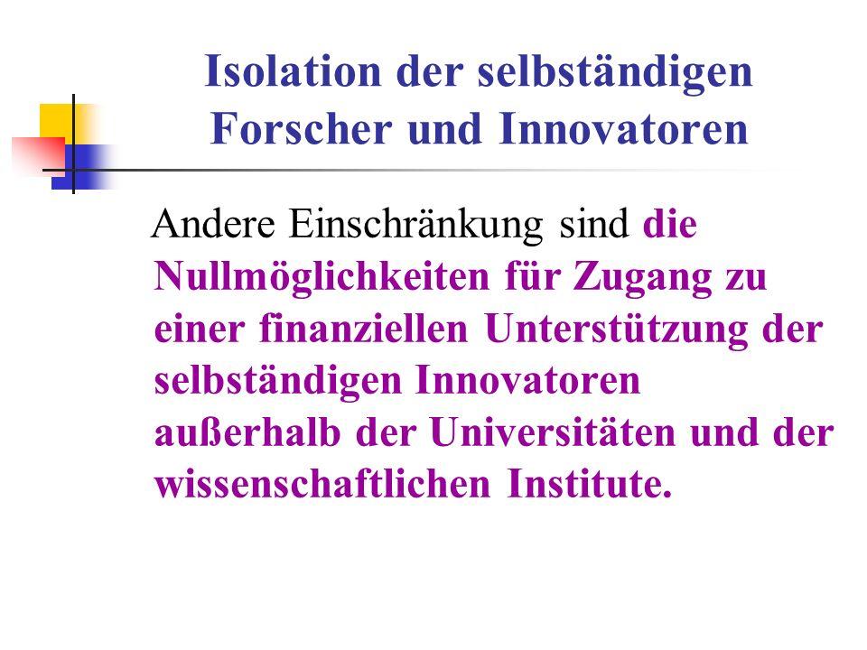 Isolation der selbständigen Forscher und Innovatoren Andere Einschränkung sind die Nullmöglichkeiten für Zugang zu einer finanziellen Unterstützung de