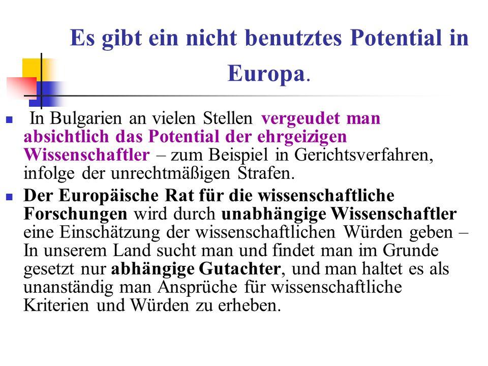 Es gibt ein nicht benutztes Potential in Europa. In Bulgarien an vielen Stellen vergeudet man absichtlich das Potential der ehrgeizigen Wissenschaftle