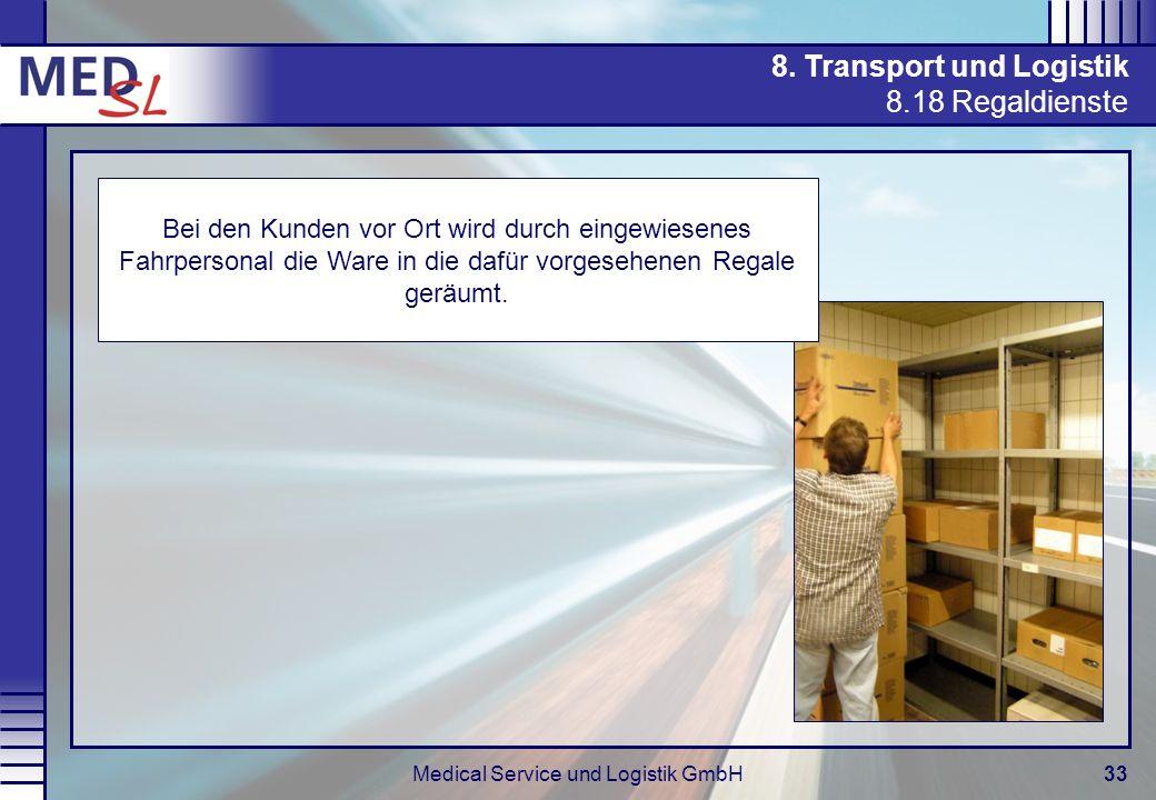 Medical Service und Logistik GmbH33 8. Transport und Logistik 8.18 Regaldienste Bei den Kunden vor Ort wird durch eingewiesenes Fahrpersonal die Ware
