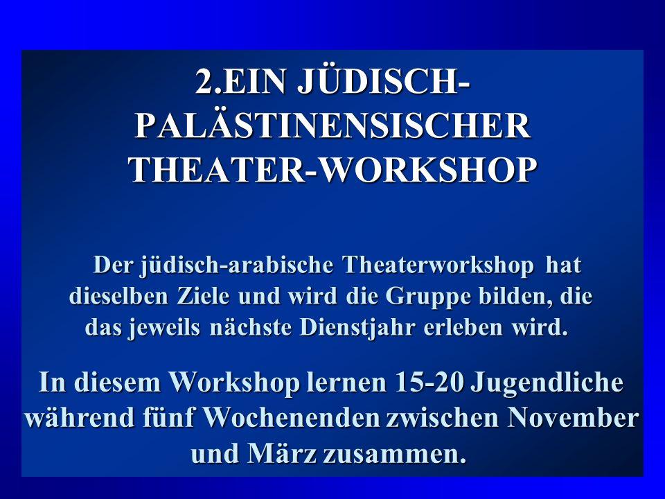 2.EIN JÜDISCH- PALÄSTINENSISCHER THEATER-WORKSHOP Der jüdisch-arabische Theaterworkshop hat dieselben Ziele und wird die Gruppe bilden, die das jeweils nächste Dienstjahr erleben wird.