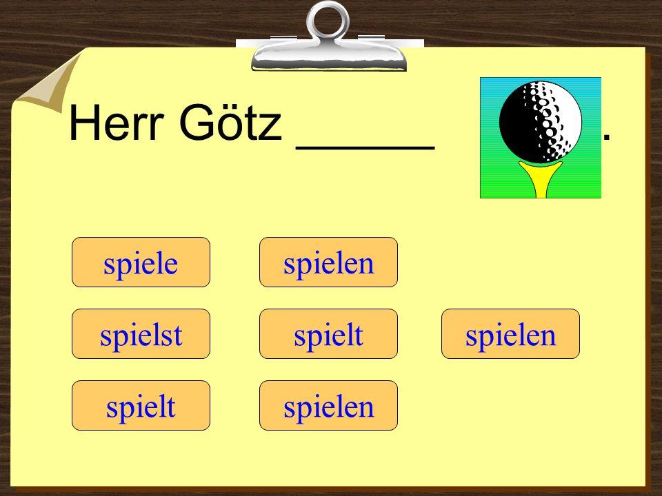 Herr Götz _____. spiele spielt spielst spielen spielt spielen